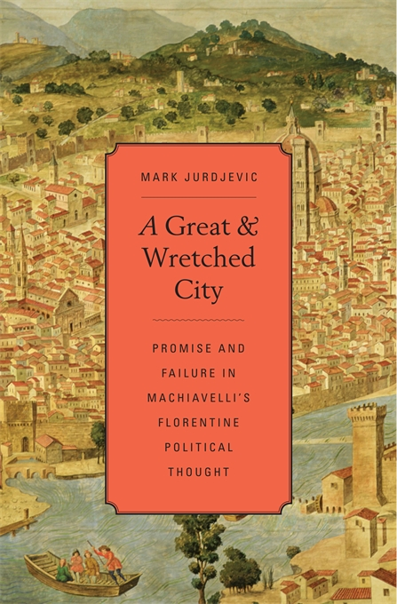 Cover: A Great and Wretched City: Promise and Failure in Machiavelli's Florentine Political Thought, from Harvard University Press