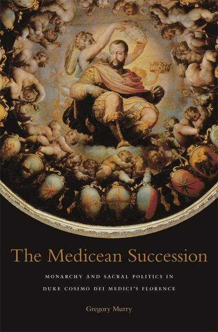 Cover: The Medicean Succession: Monarchy and Sacral Politics in Duke Cosimo dei Medici's Florence, from Harvard University Press