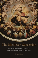 Cover: The Medicean Succession: Monarchy and Sacral Politics in Duke Cosimo dei Medici's Florence