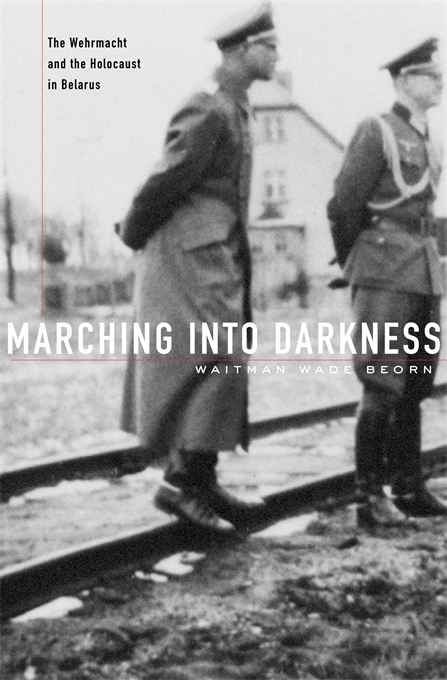 Cover: Marching into Darkness: The Wehrmacht and the Holocaust in Belarus, from Harvard University Press