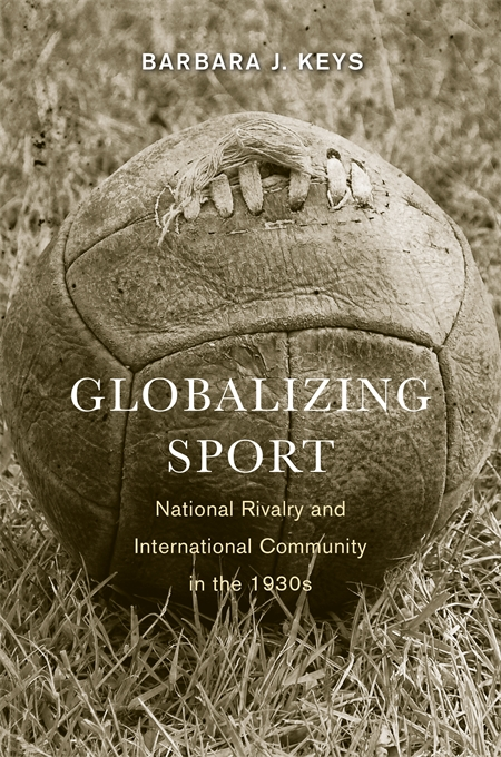 Cover: Globalizing Sport: National Rivalry and International Community in the 1930s, from Harvard University Press