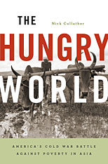 Cover: The Hungry World: America's Cold War Battle against Poverty in Asia, by Nick Cullather, from Harvard University Press