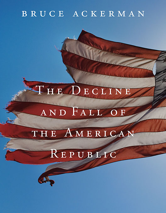 Cover: The Decline and Fall of the American Republic, by Bruce Ackerman, from Harvard University Press