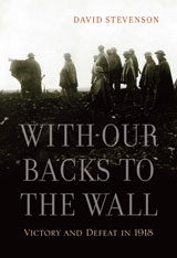 Cover: With Our Backs to the Wall: Victory and Defeat in 1918, by David Stevenson, from Harvard University Press