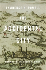 Cover: The Accidental City: Improvising New Orleans, by Lawrence N. Powell, from Harvard University Press