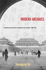 Cover: Modern Archaics: Continuity and Innovation in the Chinese Lyric Tradition, 1900–1937