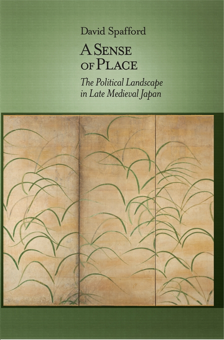 Cover: A Sense of Place: The Political Landscape in Late Medieval Japan, from Harvard University Press