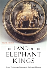 Cover: The Land of the Elephant Kings: Space, Territory, and Ideology in the Seleucid Empire, by Paul J. Kosmin, from Harvard University Press