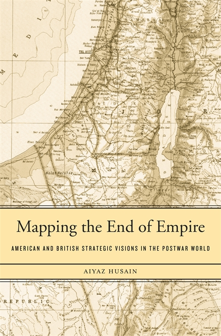Cover: Mapping the End of Empire: American and British Strategic Visions in the Postwar World, from Harvard University Press