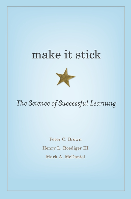 Cover: Make It Stick: The Science of Successful Learning, by Peter C. Brown, Henry L. Roediger III, and Mark A. McDaniel, from Harvard University Press