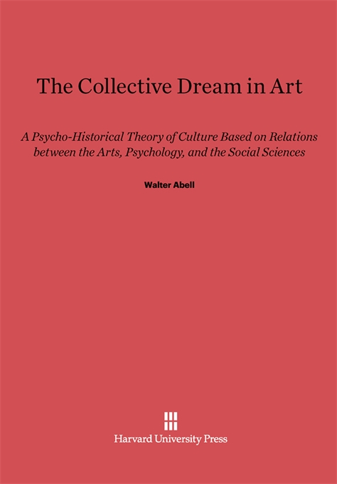 Cover: The Collective Dream in Art: A Psycho-Historical Theory of Culture Based on Relations between the Arts, Psychology, and the Social Sciences, from Harvard University Press