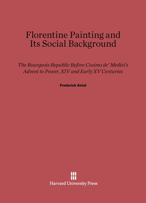 Cover: Florentine Painting and Its Social Background: The Bourgeois Republic before Cosimo de' Medici's Advent to Power, XIV and Early XV Centuries, from Harvard University Press
