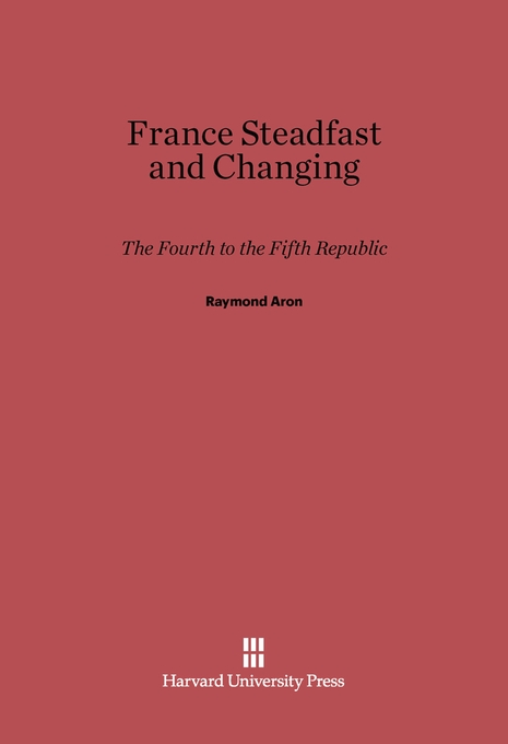 Cover: France Steadfast and Changing: The Fourth to the Fifth Republic, from Harvard University Press