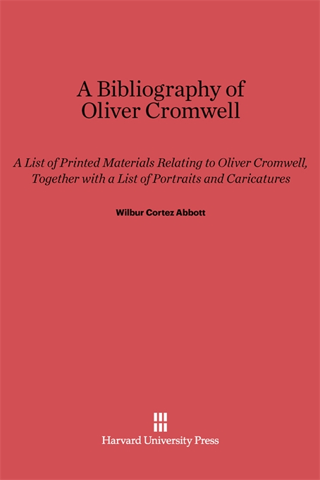 Cover: A Bibliography of Oliver Cromwell: A List of Printed Materials Relating to Oliver Cromwell, Together with a List of Portraits and Caricatures, from Harvard University Press