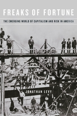 Cover: Freaks of Fortune: The Emerging World of Capitalism and Risk in America, by Jonathan Levy, from Harvard University Press