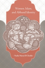Cover: Women, Islam, and Abbasid Identity, by Nadia Maria El Cheikh, from Harvard University Press