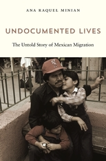 Cover: Undocumented Lives: The Untold Story of Mexican Migration, by Ana Raquel Minian, from Harvard University Press