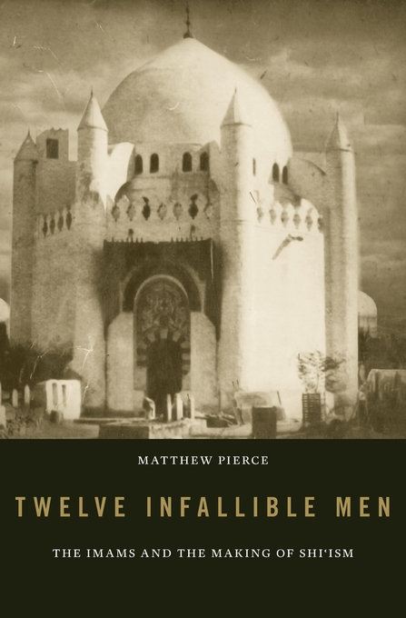 Cover: Twelve Infallible Men: The Imams and the Making of Shi'ism, from Harvard University Press