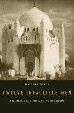 Cover: Twelve Infallible Men: The Imams and the Making of Shiˀism, by Matthew Pierce, from Harvard University Press