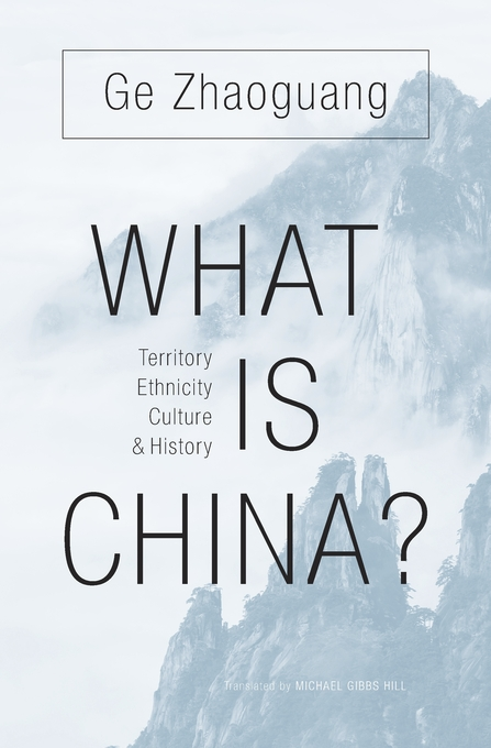 Cover: What Is China? Territory, Ethnicity, Culture, and History, by Zhaoguang Ge, translated by Michael Gibbs Hill, from Harvard University Press