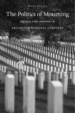 Cover: The Politics of Mourning: Death and Honor in Arlington National Cemetery, by Micki McElya, from Harvard University Press