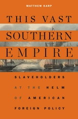 Cover: This Vast Southern Empire: Slaveholders at the Helm of American Foreign Policy, by Matthew Karp, from Harvard University Press