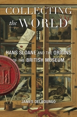 Cover: Collecting the World: Hans Sloane and the Origins of the British Museum, by James Delbourgo, from Harvard University Press
