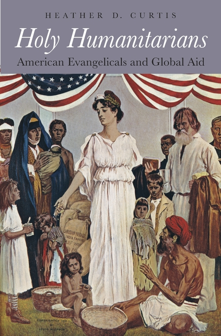 Cover: Holy Humanitarians: American Evangelicals and Global Aid, from Harvard University Press