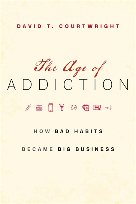 Cover: The Age of Addiction: How Bad Habits Became Big Business, by David T. Courtwright, from Harvard University Press