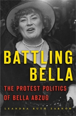 Cover: Battling Bella: The Protest Politics of Bella Abzug, by Leandra Ruth Zarnow, from Harvard University Press