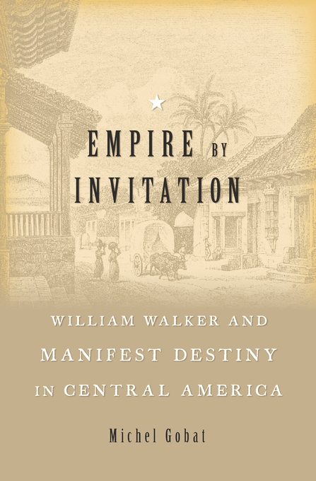 Cover: Empire by Invitation: William Walker and Manifest Destiny in Central America, from Harvard University Press