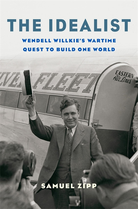 Cover: The Idealist: Wendell Willkie's Wartime Quest to Build One World, from Harvard University Press