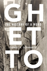 Cover: Ghetto: The History of a Word, by Daniel B. Schwartz, from Harvard University Press