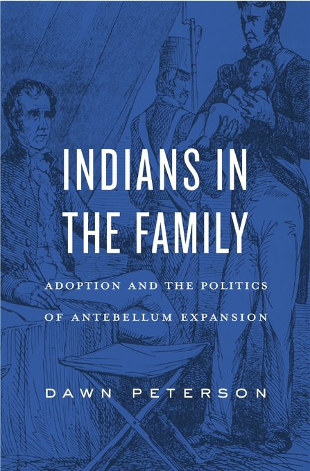 Cover: Indians in the Family: Adoption and the Politics of Antebellum Expansion, from Harvard University Press