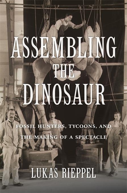 Cover: Assembling the Dinosaur: Fossil Hunters, Tycoons, and the Making of a Spectacle, from Harvard University Press