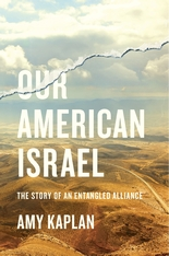 Cover: Our American Israel: The Story of an Entangled Alliance, by Amy Kaplan, from Harvard University Press