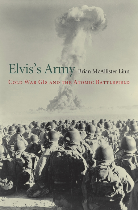 Cover: Elvis's Army: Cold War GIs and the Atomic Battlefield, from Harvard University Press