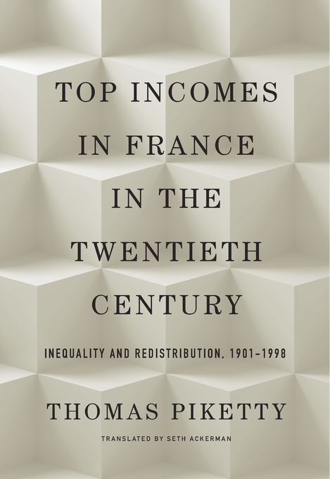 Cover: Top Incomes in France in the Twentieth Century: Inequality and Redistribution, 1901–1998, by Thomas Piketty, translated by Seth Ackerman, from Harvard University Press