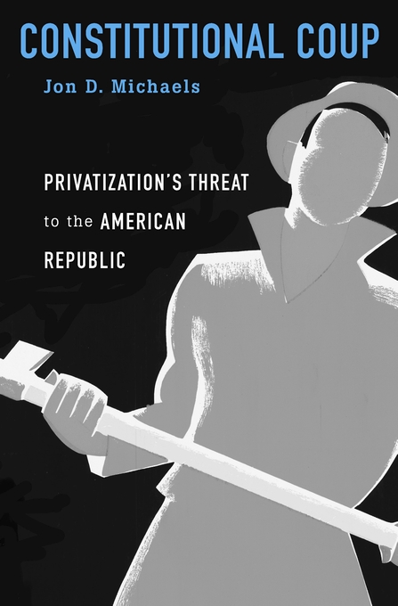Cover: Constitutional Coup: Privatization's Threat to the American Republic, from Harvard University Press