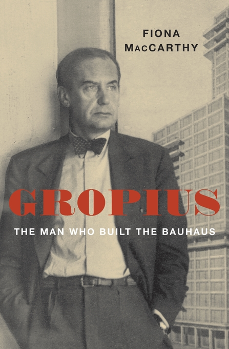 Cover: Gropius: The Man Who Built the Bauhaus, by Fiona MacCarthy, from Harvard University Press