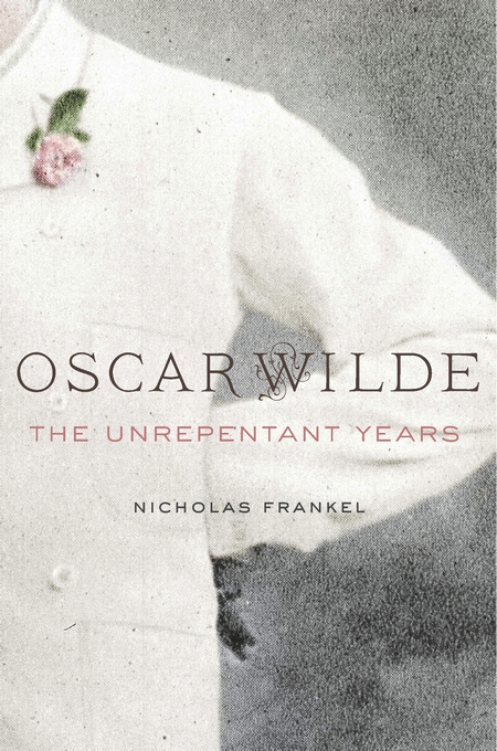 Cover: Oscar Wilde: The Unrepentant Years, from Harvard University Press