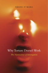 Cover: Why Torture Doesn't Work: The Neuroscience of Interrogation, by Shane O'Mara, from Harvard University Press