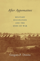 Cover: After Appomattox: Military Occupation and the Ends of War, by Gregory P. Downs, from Harvard University Press