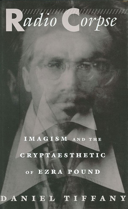 Cover: Radio Corpse: Imagism and the Cryptaesthetic of Ezra Pound, from Harvard University Press