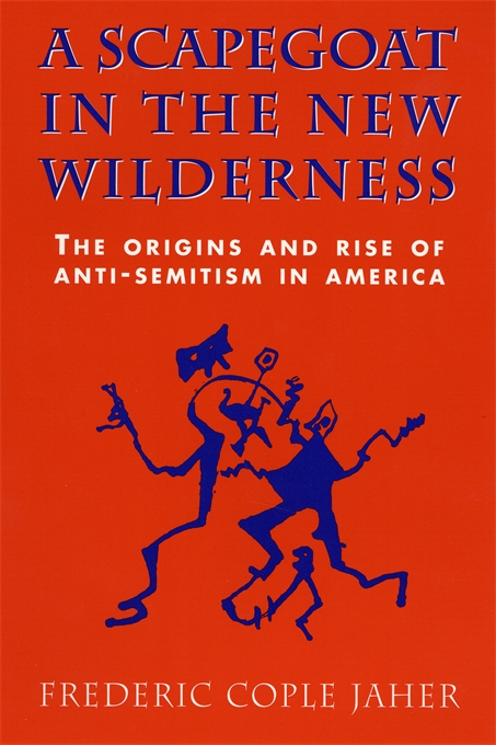 Cover: A Scapegoat in the New Wilderness: The Origins and Rise of Anti-Semitism in America, from Harvard University Press