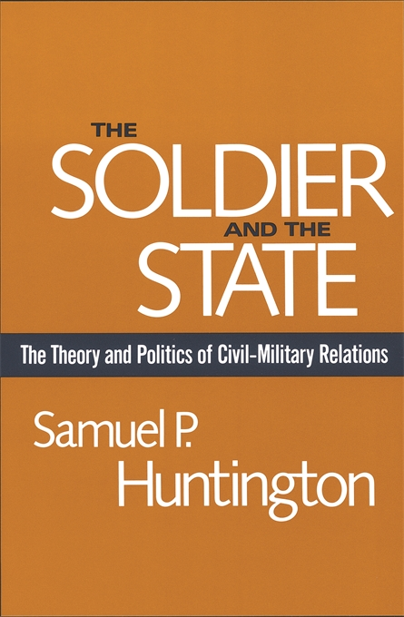 Cover: The Soldier and the State: The Theory and Politics of Civil–Military Relations, from Harvard University Press