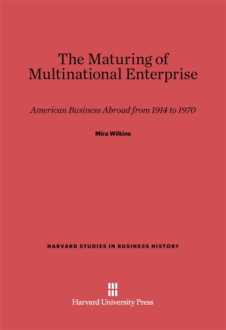 Cover: The Maturing of Multinational Enterprise: American Business Abroad from 1914 to 1970, from Harvard University Press