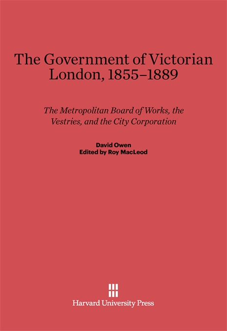 Cover: The Government of Victorian London, 1855–1889: The Metropolitan Board of Works, the Vestries, and the City Corporation, from Harvard University Press