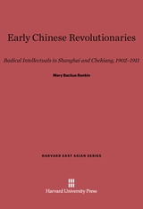 Cover: Early Chinese Revolutionaries: Radical Intellectuals in Shanghai and Chekiang, 1902–1911