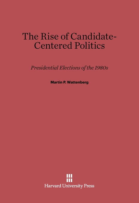 Cover: The Rise of Candidate-Centered Politics: Presidential Elections of the 1980s, from Harvard University Press